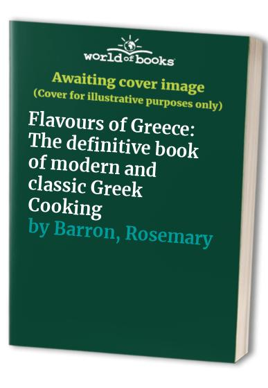 Flavours of Greece: The Best of Classic and Modern Greek Cooking, with Over 200 Recipes by Rosemary Barron