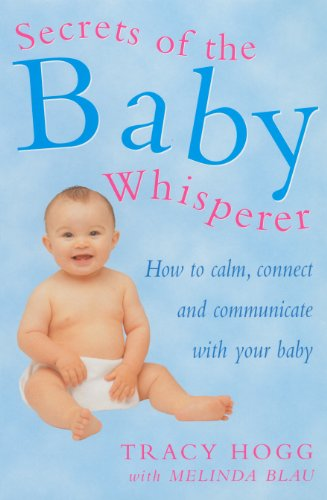 Secrets of the Baby Whisperer: How to Calm, Connect and Communicate with Your Baby by Tracy Hogg