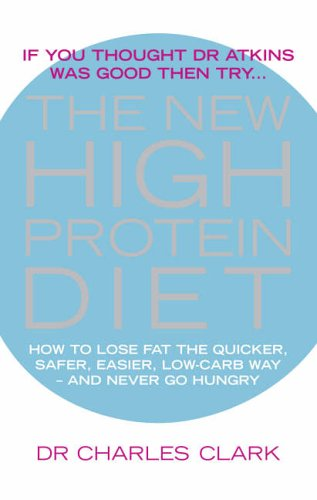 The New High Protein Diet: How to Lose Fat the Quicker, Safer, Easier Way - And Never Go Hungry by Dr. Charles Clark