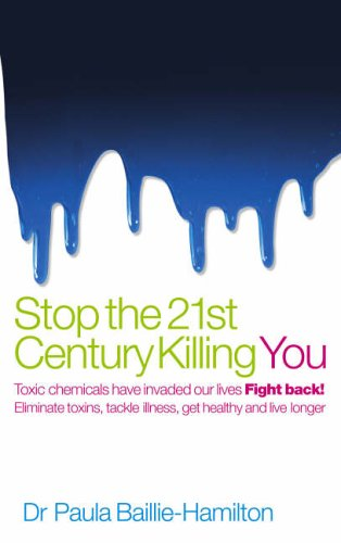Stop the 21st Century Killing You: Toxic Chemicals Have Invaded Our Life. Fight Back! Eliminate Toxins, Tackle Illness, Get Healthy and Live Longer by Paula Baillie-Hamilton