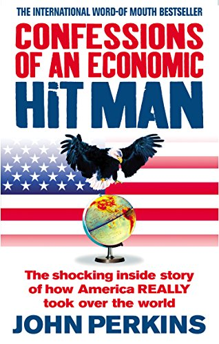 Confessions of an Economic Hit Man: The Shocking Story of How America Really Took Over the World by John Perkins