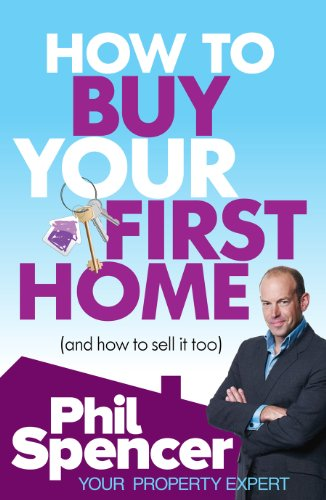 How to Buy Your First Home (and How to Sell it Too) by Phil Spencer
