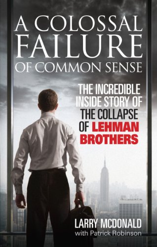 A Colossal Failure of Common Sense: The Incredible Inside Story of the Collapse of Lehman Brothers by Larry S. McDonald