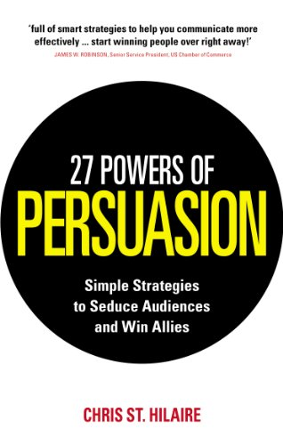 27 Powers of Persuasion: Simple Strategies to Seduce Audiences and Win Allies by Chris St. Hilaire