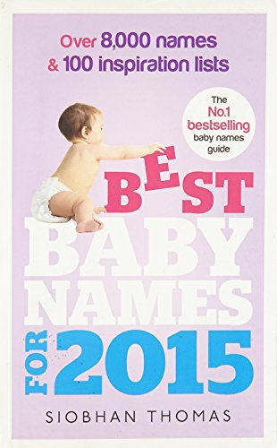 Best Baby Names for 2015: Over 8,000 Names and 100 Inspiration Lists by Siobhan Thomas