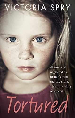 Tortured: Abused and Neglected by Britain's Most Sadistic Mum. This is My Story of Survival. by Victoria Spry