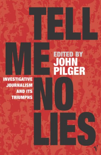 Tell Me No Lies: Investigative Journalism and Its Triumphs by John Pilger