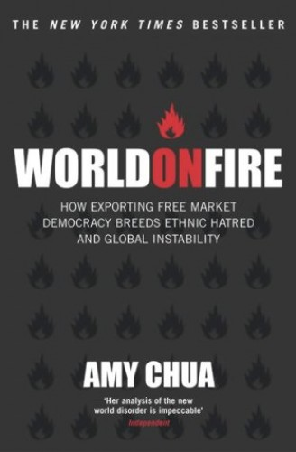World on Fire: How Exporting Free Market Democracy Breeds Ethnic Hatred by Amy Chua