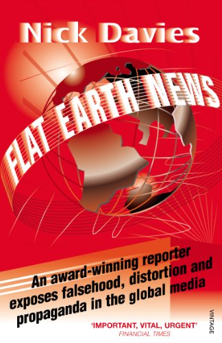 Flat Earth News: An Award-winning Reporter Exposes Falsehood, Distortion and Propaganda in the Global Media by Nick Davies