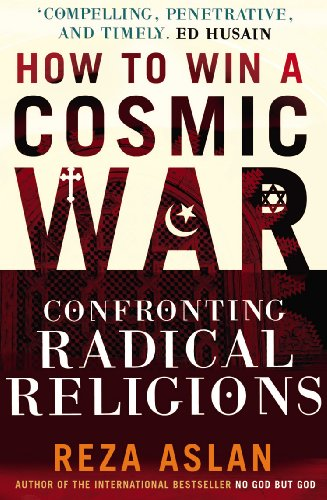How to Win a Cosmic War: Confronting Radical Religion by Reza Aslan