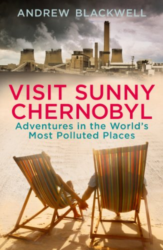 Visit Sunny Chernobyl: Adventures in the World's Most Polluted Places by Andrew Blackwell