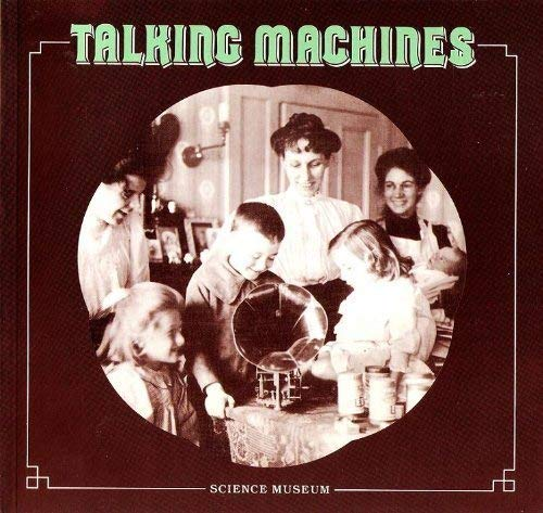 Talking Machines, 1877-1914: Some Aspects of the Early History of the Gramophone by The Science Museum