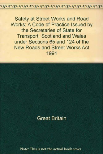 Safety at Street Works and Road Works: A Code of Practice Issued by the Secretaries of State for Transport, Scotland and Wales under Sections 65 and 124 of the New Roads and Street Works Act 1991 by Great Britain