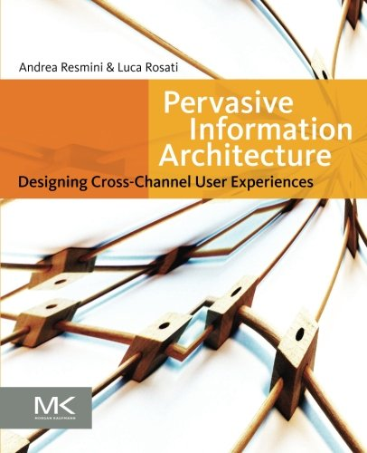 Pervasive Information Architecture: Designing Cross-Channel User Experiences by Andrea Resmini