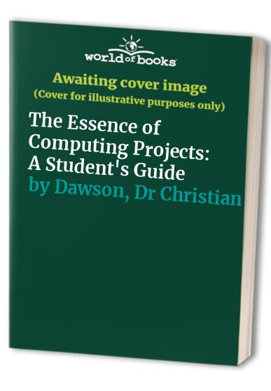 The Essence of Computing Projects: A Student's Guide by Christian Dawson