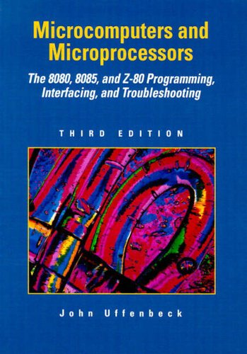 Microcomputers and Microprocessors: The 8080, 8085, and Z-80 Programming, Interfacing, and Troubleshooting by John E. Uffenbeck
