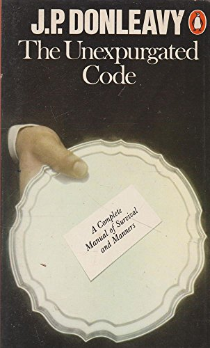 The Unexpurgated Code: A Complete Manual of Survival and Manners by J.P. Donleavy