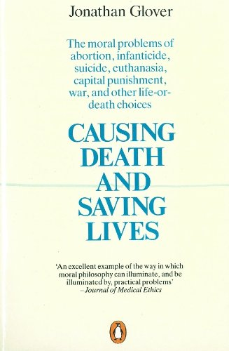 Causing Death and Saving Lives: The Moral Problems of Abortion, Infanticide, Suicide, Euthanasia, Capital Punishment, War and Other Life-or-death Choices by Jonathan Glover