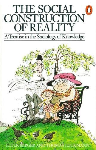 The Social Construction of Reality: A Treatise in the Sociology of Knowledge by Peter L. Berger