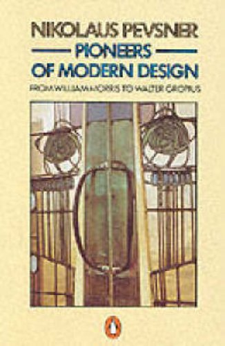 Pioneers of Modern Design: From William Morris to Walter Gropius by Nikolaus Pevsner