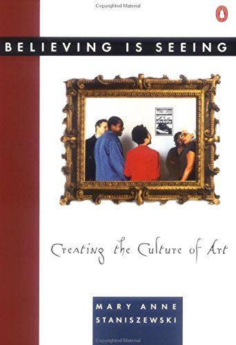 Believing is Seeing: Creating the Culture of Art by Mary Anne Staniszewski