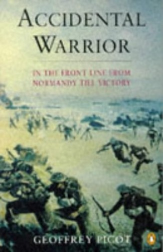 Accidental Warrior: In the Front Line from Normandy to Victory by Geoffrey Picot