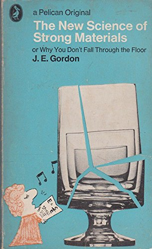 The New Science of Strong Materials: Or Why You Don't Fall Through the Floor by J. E. Gordon