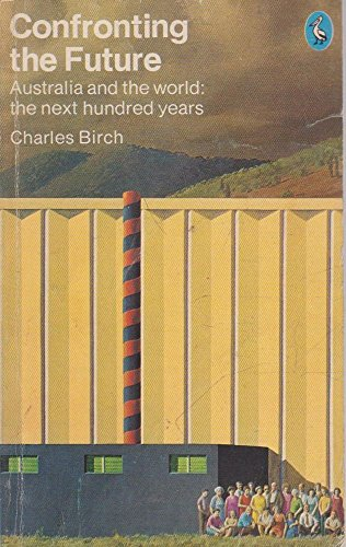 Confronting the Future: Australia and the World: the Next Hundred Years by Charles Birch