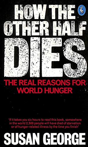 How the Other Half Dies: The Real Reasons For World Hunger by Susan George