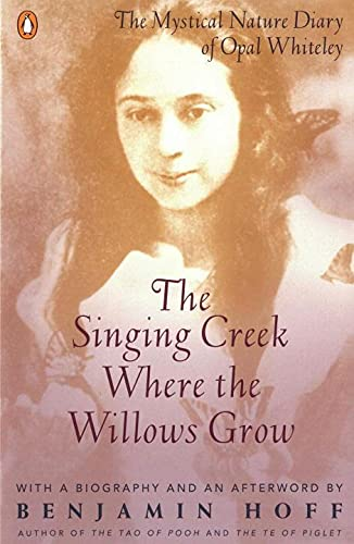 The Singing Creek Where the Willows Grow: The Mystical Nature of the Diary of Opal Whiteley by Benjamin Hoff