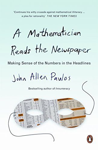 A Mathematician Reads the Newspaper: Making Sense of the Numbers in the Headlines by John Allen Paulos