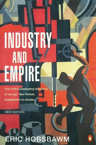Industry and Empire: From 1750 to the Present Day by E. J. Hobsbawm