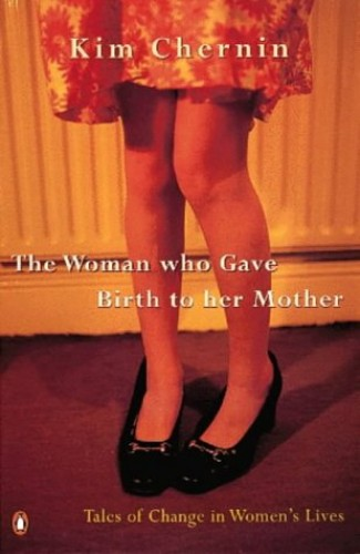 The Woman Who Gave Birth to Her Mother: Tales of Change in Women's Lives by Kim Chernin