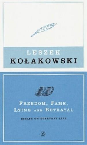 Freedom, Fame, Lying and Betrayal: Essays on Everyday Life by Leszek Kolakowski
