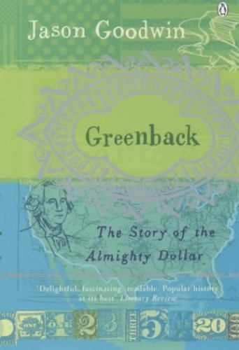 Greenback: The Almighty Dollar and the Invention of America by Jason Goodwin