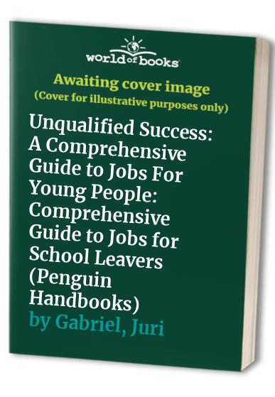 Unqualified Success: Comprehensive Guide to Jobs for School Leavers by Juri Gabriel