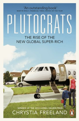 Plutocrats: The Rise of the New Global Super-Rich by Chrystia Freeland