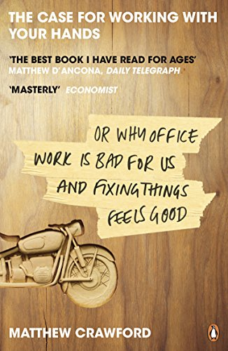 The Case for Working with Your Hands: Or Why Office Work is Bad for Us and Fixing Things Feels Good by Matthew B. Crawford