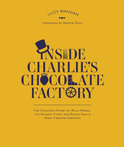 Inside Charlie's Chocolate Factory: The Complete Story of Willy Wonka, the Golden Ticket and Roald Dahl's Most Famous Creation by Roald Dahl