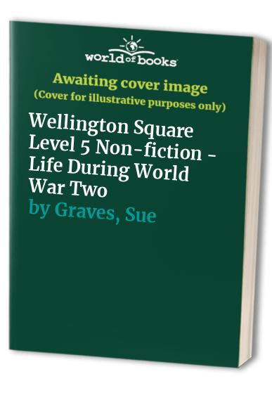 Wellington Square Level 5 Non-fiction - Life During World War Two by Sue Graves