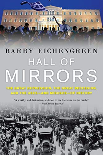 Hall of Mirrors: The Great Depression, the Great Recession, and the Uses-and Misuses-of History by Barry Eichengreen