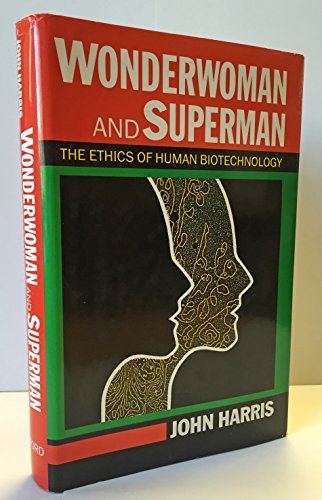 Wonderwoman and Superman: Ethics of Human Biotechnology by John Harris