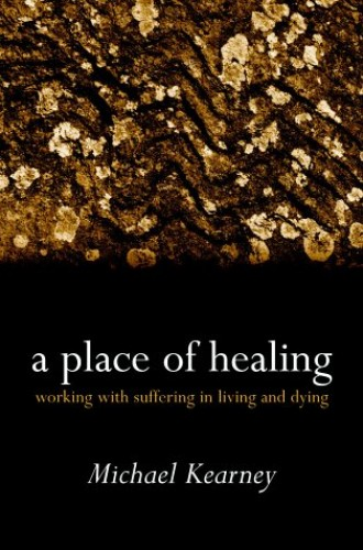 A Place of Healing: Working with Suffering in Living and Dying by Michael Kearney