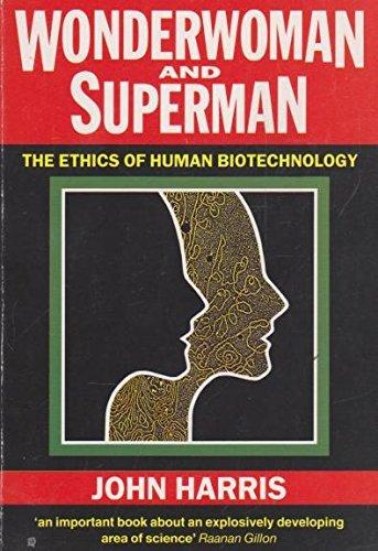Wonderwoman and Superman: Ethics of Human Biotechnology by John Harris