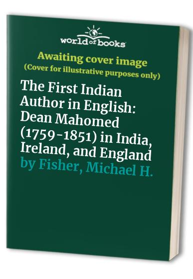 The First Indian Author in English: Dean Mahomed (1759-1851) in India, Ireland and England by Michael H. Fisher