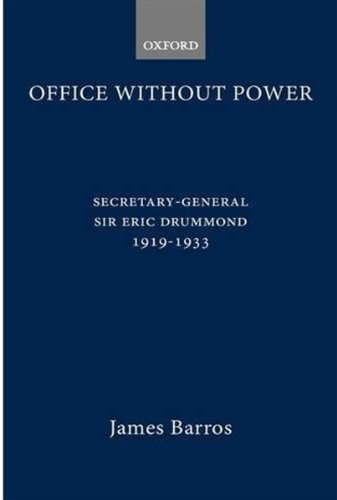 Office without Power: Secretary-General Sir Eric Drummond, 1919-33 by James Barros