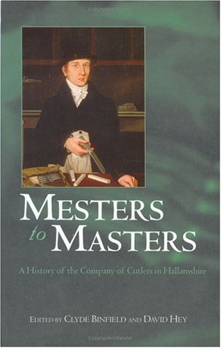 Mesters to Masters: A History of the Company of Cutlers in Hallamshire by Clyde Binfield
