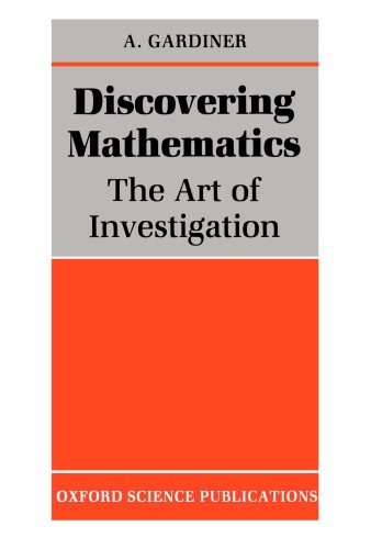 Discovering Mathematics: The Art of Investigation by A. Gardiner