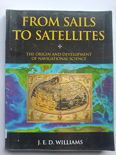 From Sails to Satellites: Origin and Development of Navigational Science by J.E.D. Williams