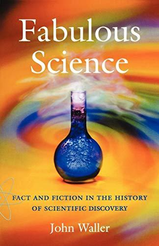Fabulous Science: Fact and Fiction in the History of Scientific Discovery by John Waller